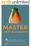 Master Self-Discipline: Simple and Effective Steps to Develop Self Discipline, Get Organized, and Make Things Happen! (Willpower, Stress Management, Self ... (Self Improvement And Motivational Book 1)