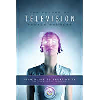 Future of Television: Your Guide to Creating TV in the New World