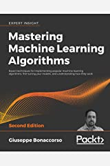 Mastering Machine Learning Algorithms: Expert techniques for implementing popular machine learning algorithms, fine-tuning your models, and understanding how they work, 2nd Edition Kindle Edition