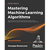 Mastering Machine Learning Algorithms: Expert techniques for implementing popular machine learning algorithms, fine-tuning yo