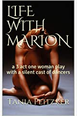 LIFE WITH MARION: a 3 act one woman play with a silent cast of dancers Kindle Edition
