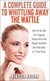 A Complete Guide To Whittling Away The Wattle: How To Get Rid of a Sagging Turkey Neck and Regain Youthful Skin Naturally In 5 Easy Steps (Look Younger In Ten Days Book 1)