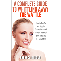 A Complete Guide To Whittling Away The Wattle: How To Get Rid of a Sagging Turkey Neck and Regain Youthful Skin…