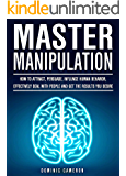 Master Manipulation: How To Attract, Persuade, Influence Human Behavior, Effectively Deal With People And Get The Results You Desire (English Edition)