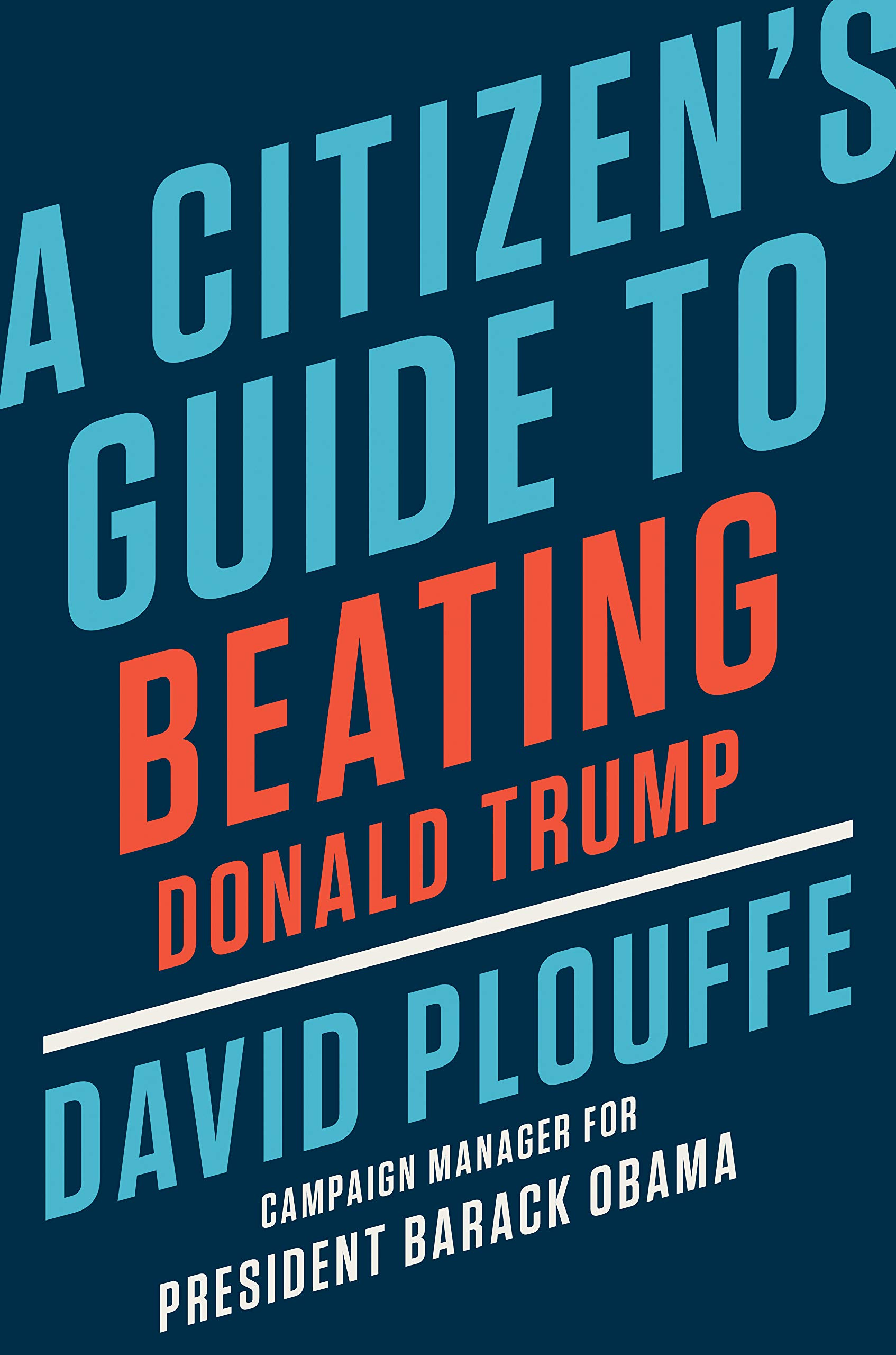 Obama Book List 2020.A Citizen S Guide To Beating Donald Trump David Plouffe