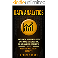 Data Analytics: An Essential Beginner's Guide To Data Mining, Data Collection, Big Data Analytics For Business, And Business Intelligence Concepts