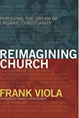 Reimagining Church: Pursuing the Dream of Organic Christianity Kindle Edition