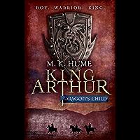 King Arthur: Dragon's Child (King Arthur Trilogy 1): The legend of King Arthur comes to life