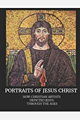 Portraits of Jesus Christ: How Christian Artists Depicted Jesus Through the Ages Paperback
