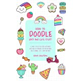 HOW TO DOODLE EASY AND CUTE STUFF: A Simple Step-By-Step Guide with Doodle Ideas and Easy Drawings for Your Notebooks, Bullet