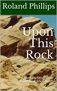 Upon This Rock: The Epic Struggle to Build the Early Church