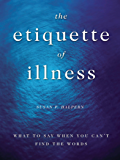 The Etiquette of Illness: What to Say When You Can't Find the Words