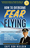 How to Overcome Fear of Flying - A Practical Guide to Change the Way You Think about Airplanes, Fear and Flying: Learn to Manage Takeoff, Turbulence, Flying over Water, Anxiety and Panic Attacks