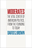 Moderates: The Vital Center of American Politics, from the Founding to Today