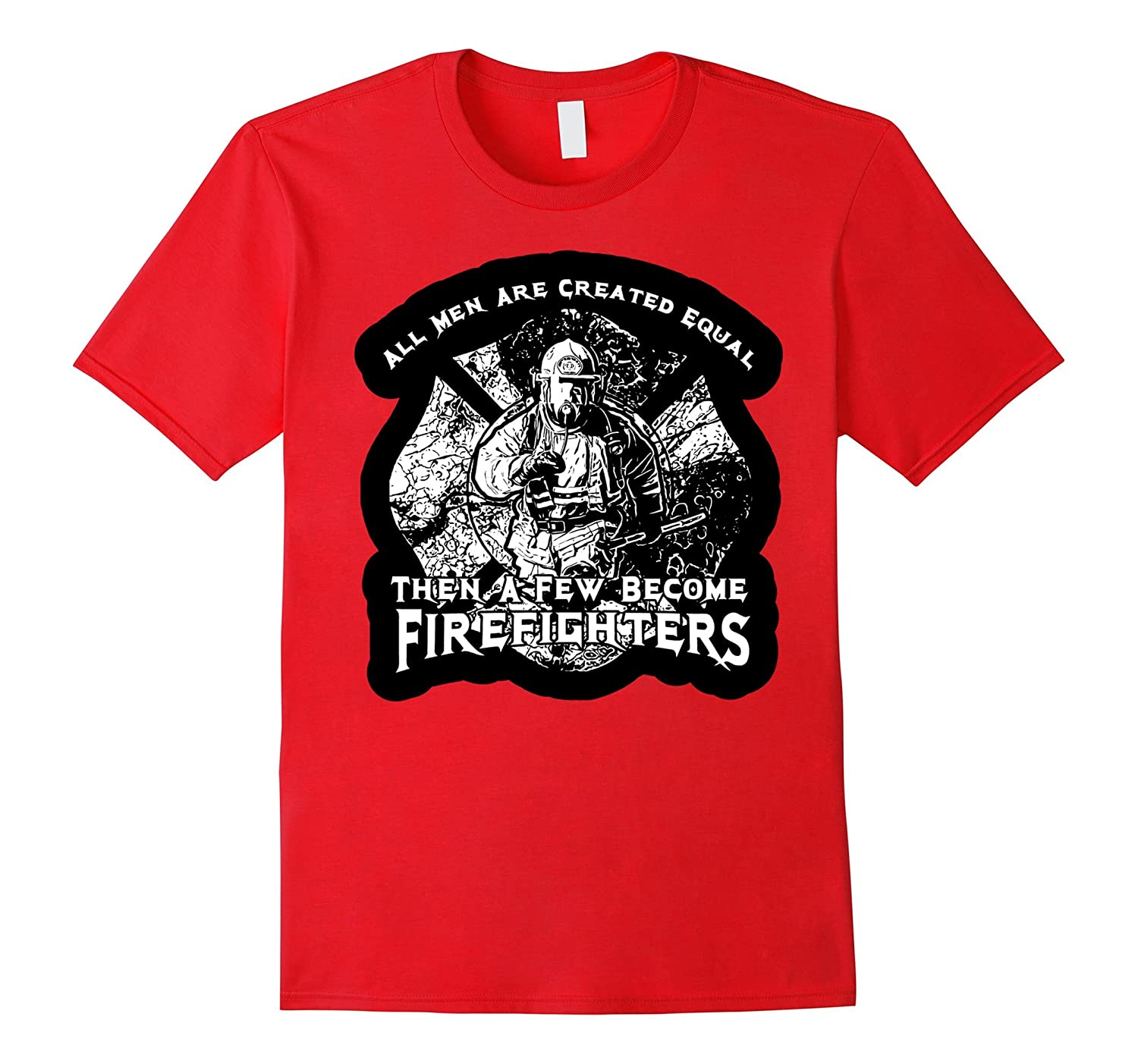 All Men Are Created Equal Then Few Become Firefighters Shirt-CD
