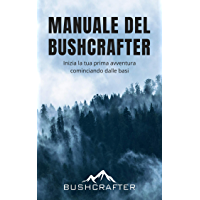 Manuale Del Bushcrafter: Apprendi le basi del Bushcraft per cominciare la tua prima avventura nella natura selvaggia