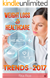 WEIGHT LOSS & HEALTHCARE: WEIGHT LOSS TRENDS AND HEALTHCARE IN 2017: Balance Blood Pressure, Reduce The Risk of Diabetes, be Healthy and Increase Longevity. (A Weight Loss & Healthcare Books)
