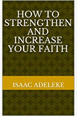 How To Strengthen and Increase Your Faith Kindle Edition