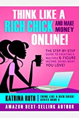 Think Like a Rich Chick! And Make Money Online!: The Step-By-Step Guide to Creating a Multiple 6-Figure Income, Doing What You Love! Kindle Edition