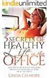 5 Secrets of Healthy Life in the Office: Easy Way to Be Healthy and More Productive Working at Home or at the Office (Healthy lifestyles Book 1)