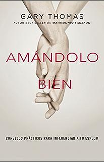 Amándolo bien: Consejos prácticos para influenciar a su esposo. (Spanish Edition)