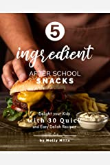 5-ingredient After School Snacks: Delight your Kids with 30 Quick and Easy Delish Recipes Kindle Edition