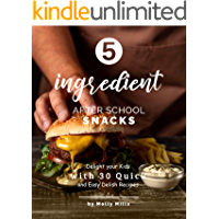 5-ingredient After School Snacks: Delight your Kids with 30 Quick and Easy Delish Recipes