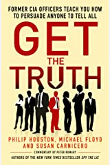 Get the Truth: Former CIA Officers Teach You How to Persuade Anyone to Tell All Kindle Edition