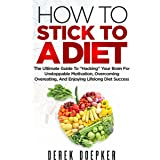 """How To Stick To A Diet: The Ultimate Guide To """"Hacking"""" Your Brain For Unstoppable Motivation, Overcoming Overeating, And Enj"""