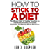 """How To Stick To A Diet: The Ultimate Guide To """"Hacking"""" Your Brain For Unstoppable Motivation, Overcoming Overeating, And Enjoying Lifelong Diet Success"""