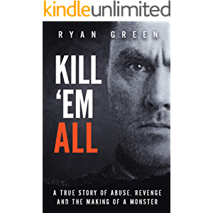 Kill 'Em All: A True Story of Abuse, Revenge and the Making of a Monster (Ryan Green's True Crime)