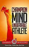 Champion Mind Unbeatable Athlete: Think Elite, Train Elite, Be Elite (Health Wealth & Happiness Book 9)
