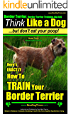 Border Terrier, Border Terrier Training; Think Like a Dog, But Don't Eat Your Poop! | Border Terrier Breed Expert Training |: Here's EXACTLY How To Train ... Terrier, Border Terrier Training, Book 1)