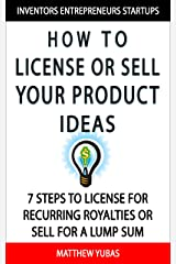 How to License or Sell Your Ideas; 7 Steps to License for Recurring Royalties or Sell for a Lump Sum Kindle Edition