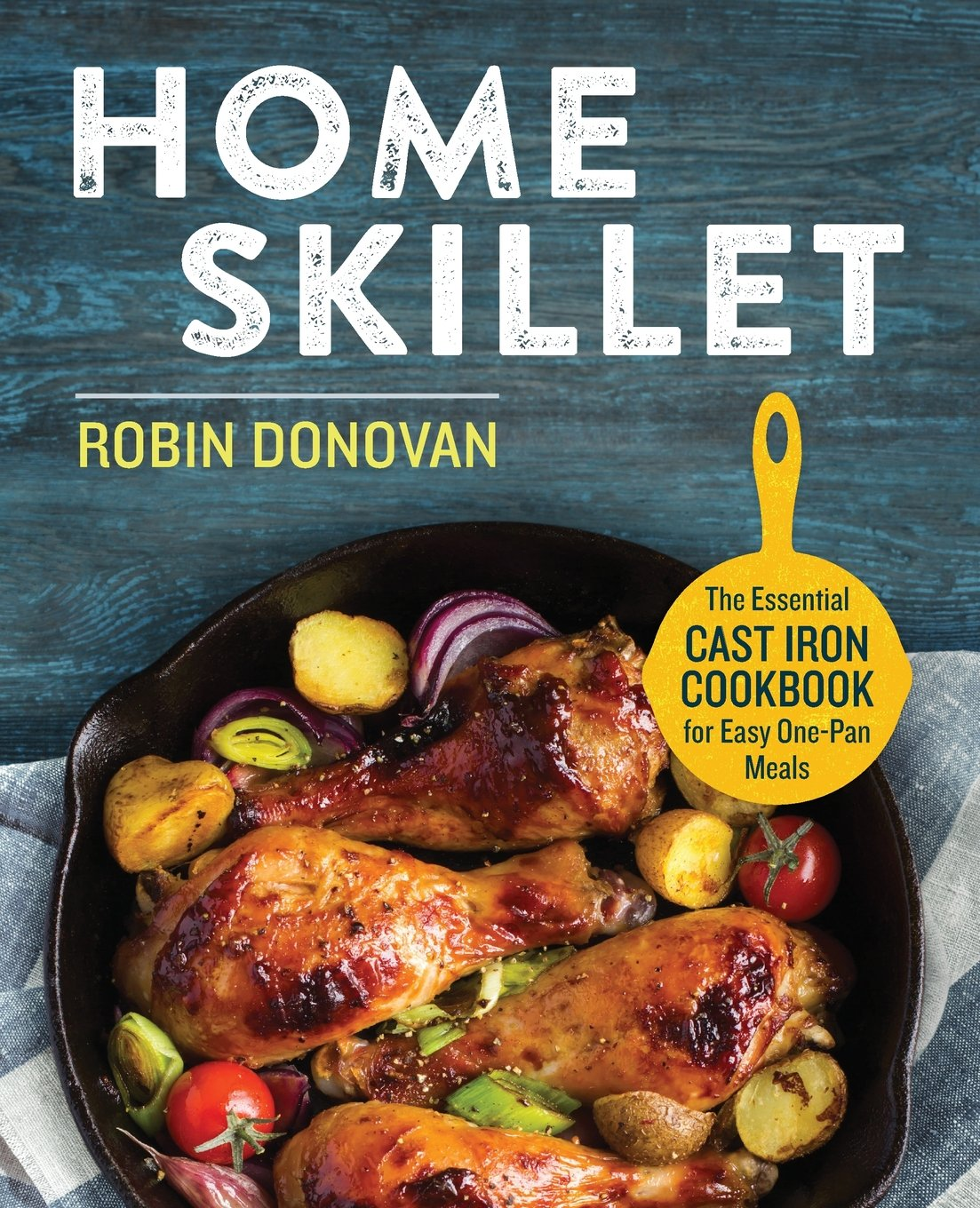 Home Skillet: The Essential Cast Iron Cookbook for Easy One-Pan Meals Paperback – July 19, 2016 Robin Donovan Rockridge Press 1623157552 Methods - Quick & Easy