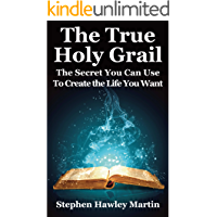 The True Holy Grail: The Secret You Can Use to Create the Life You Want