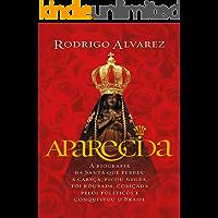 Aparecida: A biografia da santa que perdeu a cabeça, ficou negra, foi roubada, cobiçada pelos políticos e conquistou o Brasil