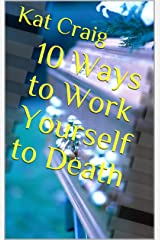 10 Ways to Work Yourself to Death Kindle Edition