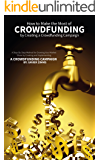 How to Make the Most of Crowdsourcing by Creating a Crowdfunding Campaign: A Step-By-Step Method for Growing Your Market Share by Creating and Implementing a Crowdfunding Campaign