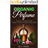 Organic Perfume: The way you want to smell. Delicious and natural recipes - Easily made (Homemade Perfume, Essential Oils, Aromatherapy, Natural Perfume Recipes Book 1)