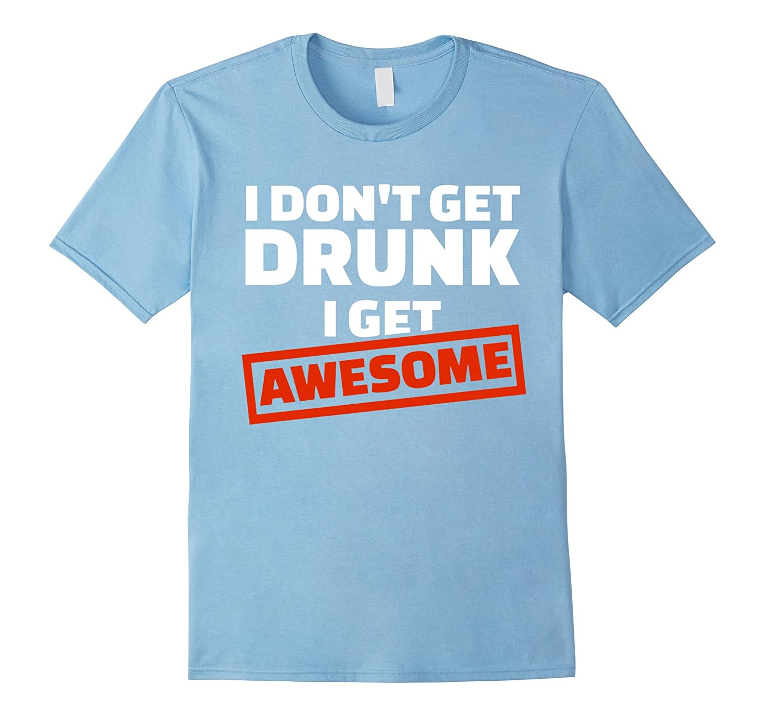 I Dont Get Drunk I Get AWESOME - NEW Team Day Drunk T Shirt-CD