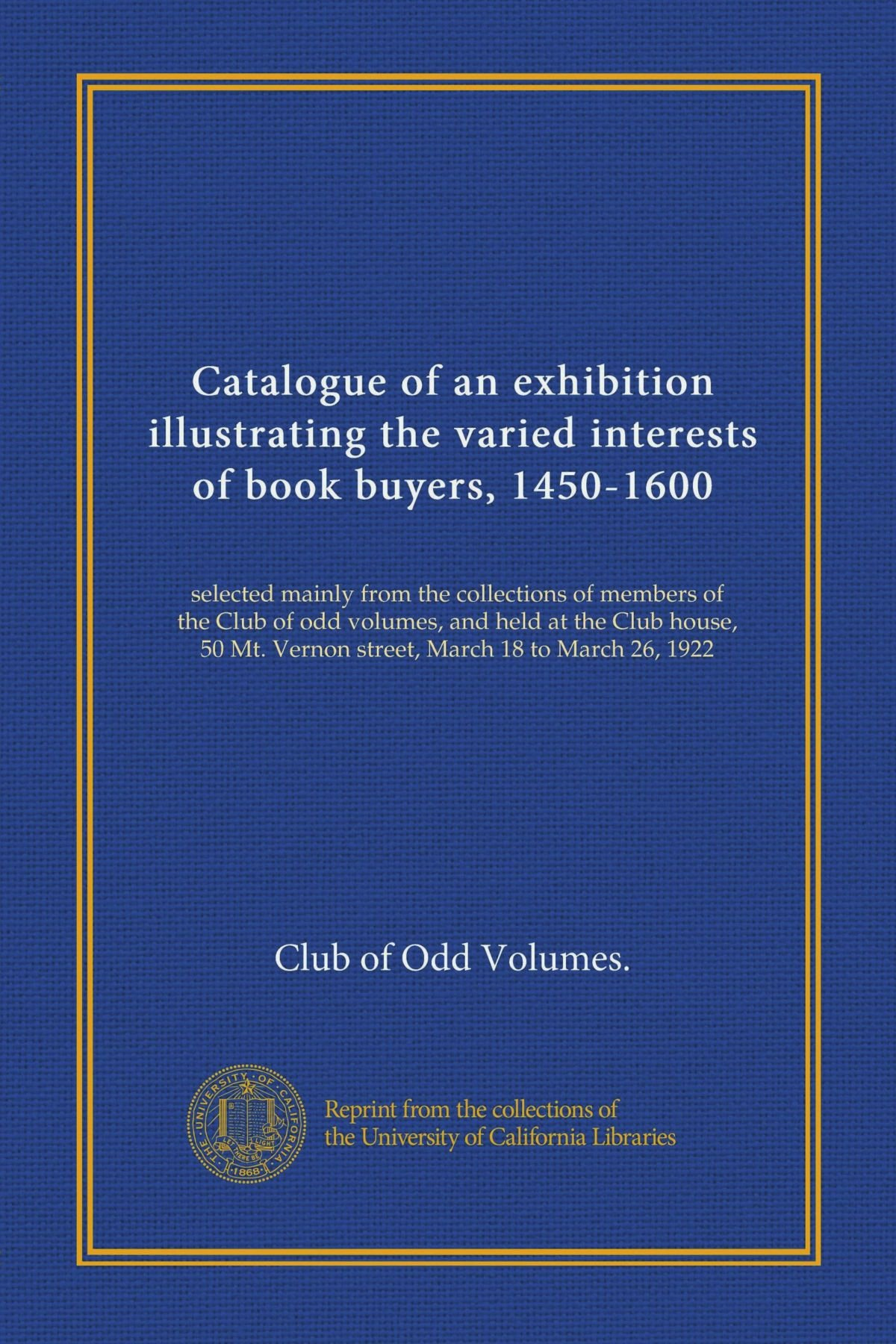 Download Catalogue of an exhibition illustrating the varied interests of book buyers, 1450-1600: selected mainly from the collections of members of the Club of ... Mt. Vernon street, March 18 to March 26, 1922 ebook