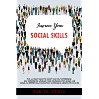 Improve Your Social Skills: The Ultimate Guide to Boost Your Self-Esteem and Self-Confidence. Upgrade Your Communication Skills and Establish Better Relationships ... Negative Thoughts (English Edition)