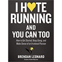 I Hate Running and You Can Too: How to Get Started, Keep Going, and Make Sense of an Irrational Passion