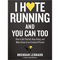 I Hate Running and You Can Too: How to Get Started, Keep Going, and Make Sense of an Irrational Passion (English Edition…