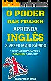 O Poder das Frases: Aprenda Inglês 8 Vezes Mais Rápido (1000 Frases Para Você Dominar O Inglês!) (Portuguese Edition)