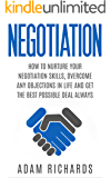 Negotiation: How To Nurture Your Negotiation Skills, Overcome Any Objections In Life And Get The Best Possible Deal Always (How To Negotiate, Negotiation Skills, Negotiation Tactics)