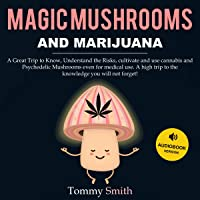 Magic Mushrooms and Marijuana: A Great Trip to Know, Understand the Risks, Cultivate, and Use Cannabis and Psychedelic Mushrooms Even for Medical Use. A High Trip to the Knowledge You Will Not Forget!
