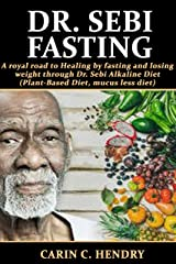 DR. SEBI FASTING: A royal road to Healing by fasting and losing weight through Dr. Sebi Alkaline Diet (Plant-Based Diet, mucus less diet) (Dr. Sebi Books Book 7) Kindle Edition