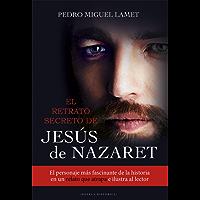EL RETRATO SECRETO DE JESÚS DE NAZARET. El personaje más fascinante de la historia en un relato que atrapa e ilustra al lector (Litteraria nº 12)